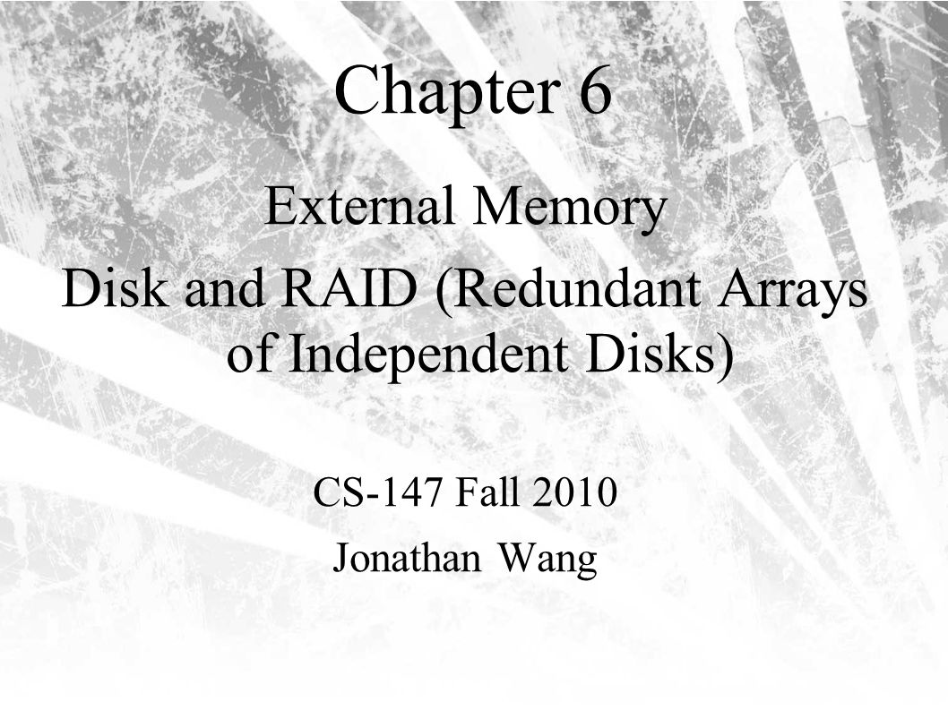 Chapter 6 External Memory Disk and RAID (Redundant Arrays of Independent Disks) CS-147 Fall 2010 Jonathan Wang