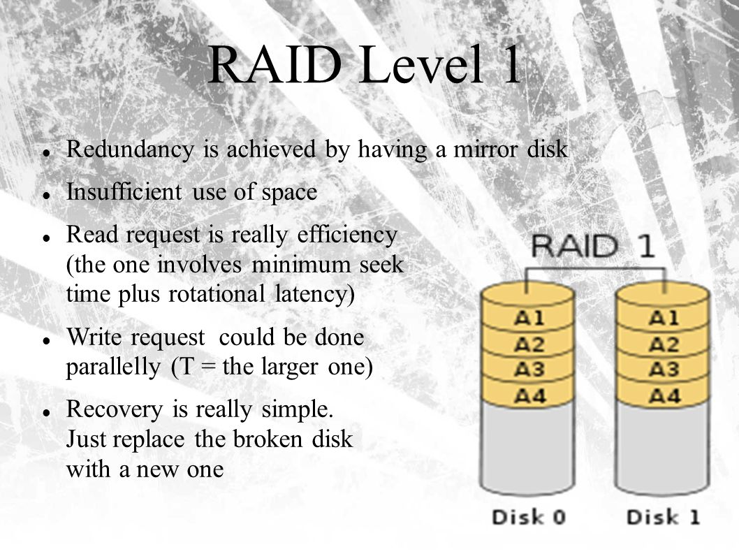 RAID Level 1 Redundancy is achieved by having a mirror disk Insufficient use of space Read request is really efficiency (the one involves minimum seek time plus rotational latency) Write request could be done parallelly (T = the larger one) Recovery is really simple.