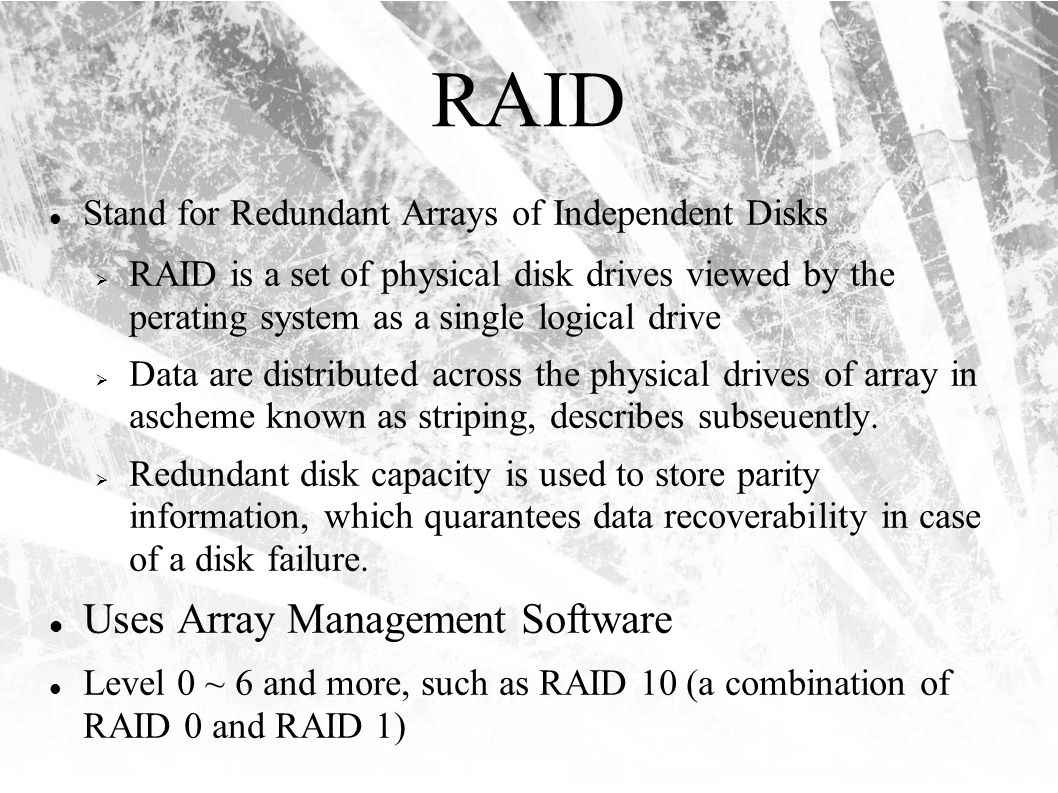 RAID Stand for Redundant Arrays of Independent Disks  RAID is a set of physical disk drives viewed by the perating system as a single logical drive  Data are distributed across the physical drives of array in ascheme known as striping, describes subseuently.