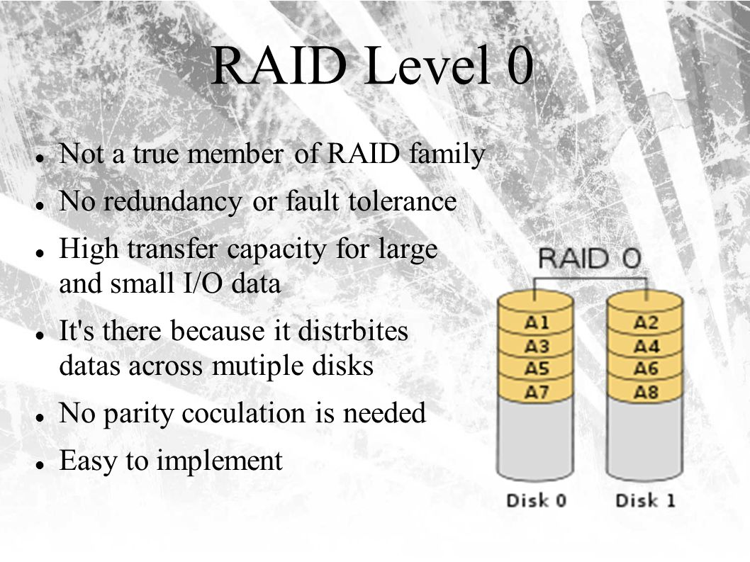 RAID Level 0 Not a true member of RAID family No redundancy or fault tolerance High transfer capacity for large and small I/O data It s there because it distrbites datas across mutiple disks No parity coculation is needed Easy to implement