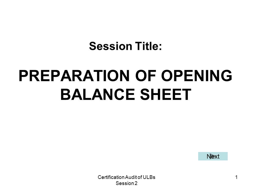 Certification Audit of ULBs Session 2 1 Session Title: PREPARATION OF OPENING BALANCE SHEET Next
