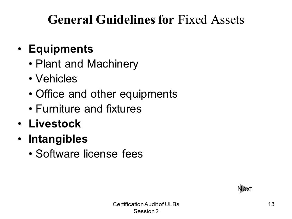 Certification Audit of ULBs Session 2 13 General Guidelines for Fixed Assets Equipments Plant and Machinery Vehicles Office and other equipments Furniture and fixtures Livestock Intangibles Software license fees Next