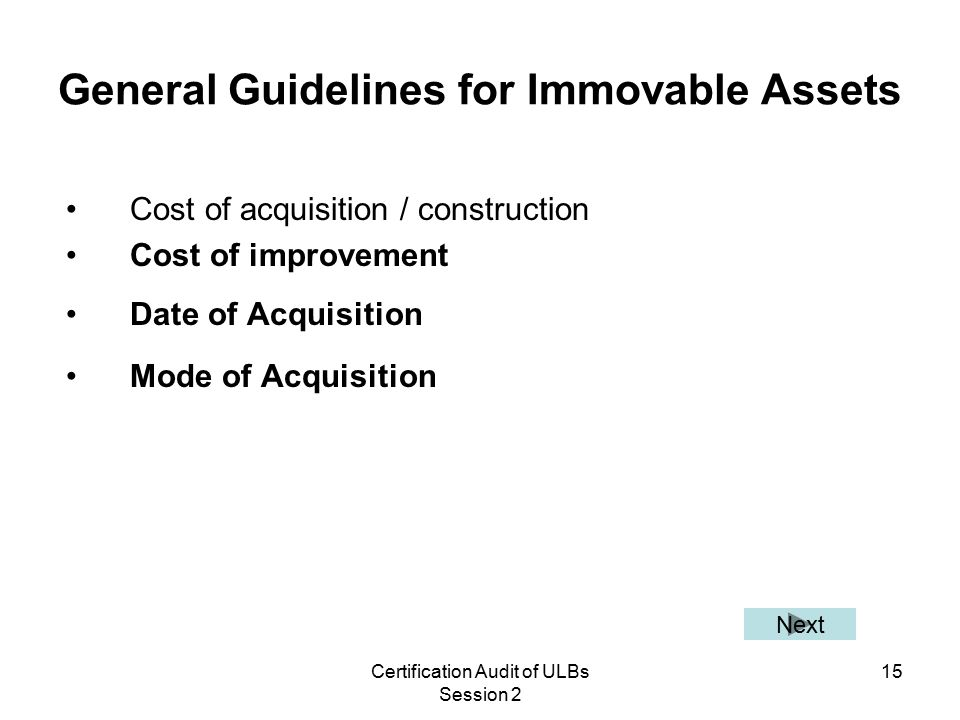 Certification Audit of ULBs Session 2 15 General Guidelines for Immovable Assets Cost of acquisition / construction Cost of improvement Date of Acquisition Mode of Acquisition Next