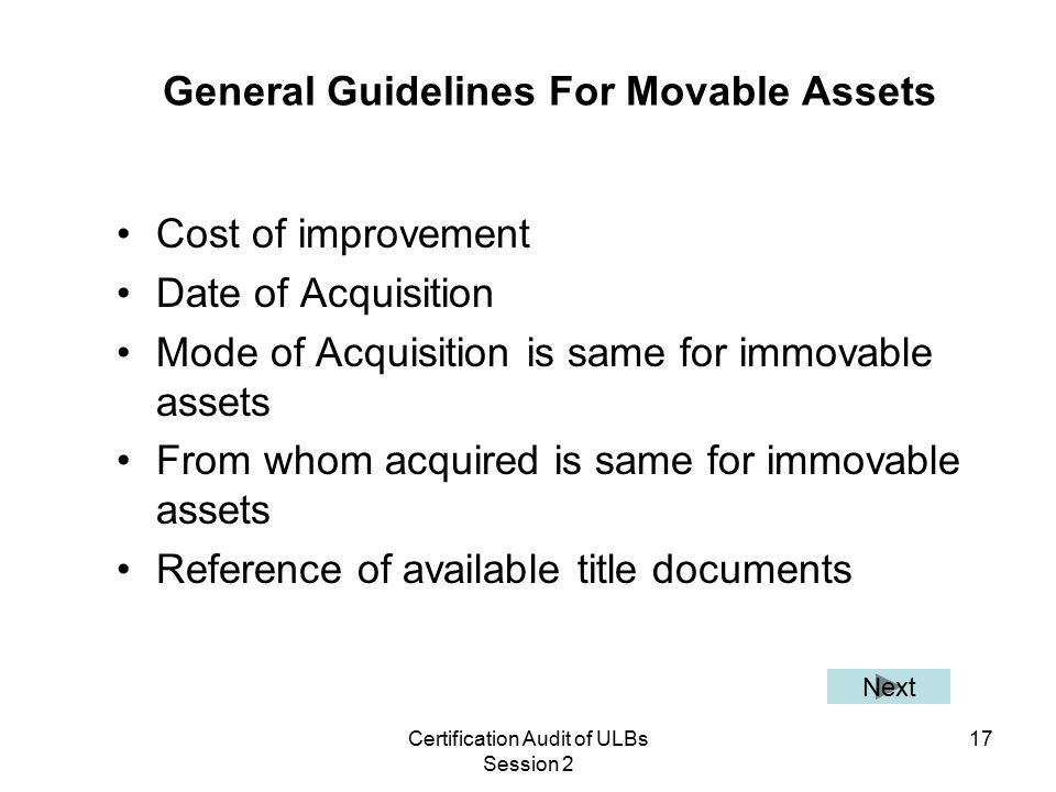 Certification Audit of ULBs Session 2 17 General Guidelines For Movable Assets Cost of improvement Date of Acquisition Mode of Acquisition is same for immovable assets From whom acquired is same for immovable assets Reference of available title documents Next