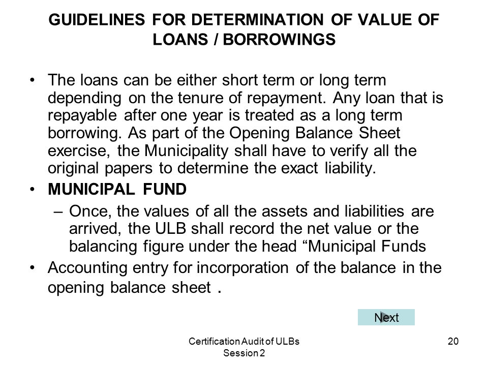 Certification Audit of ULBs Session 2 20 GUIDELINES FOR DETERMINATION OF VALUE OF LOANS / BORROWINGS The loans can be either short term or long term depending on the tenure of repayment.