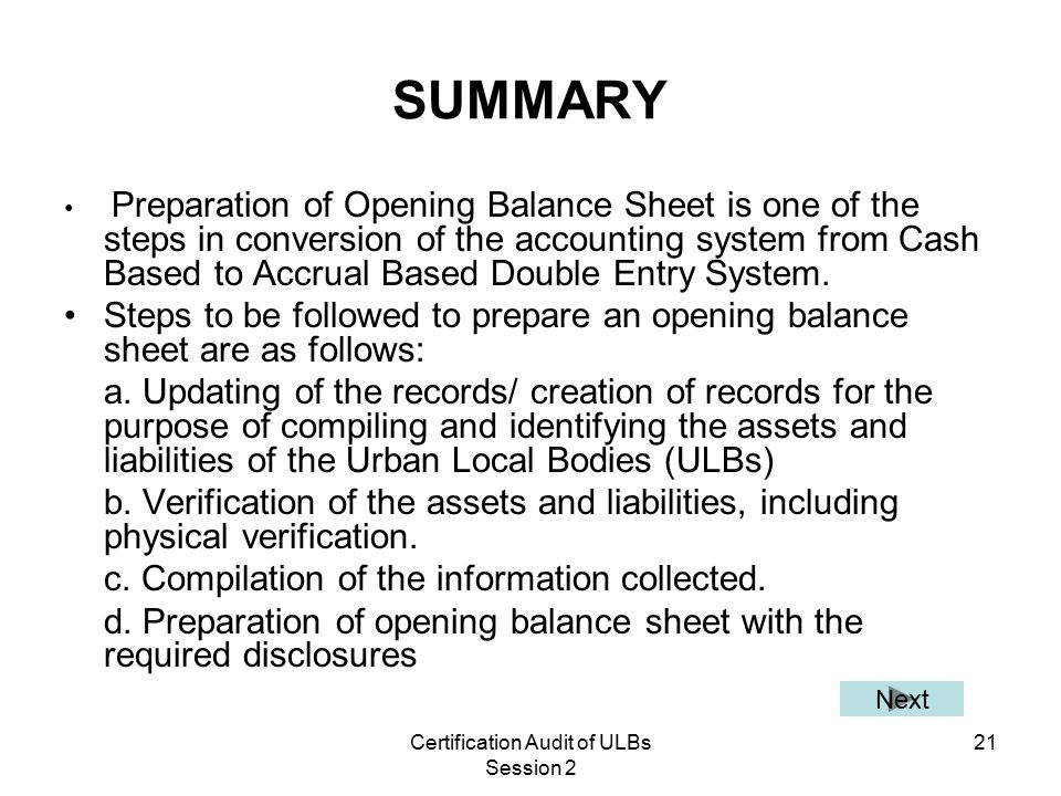 Certification Audit of ULBs Session 2 21 SUMMARY Preparation of Opening Balance Sheet is one of the steps in conversion of the accounting system from Cash Based to Accrual Based Double Entry System.