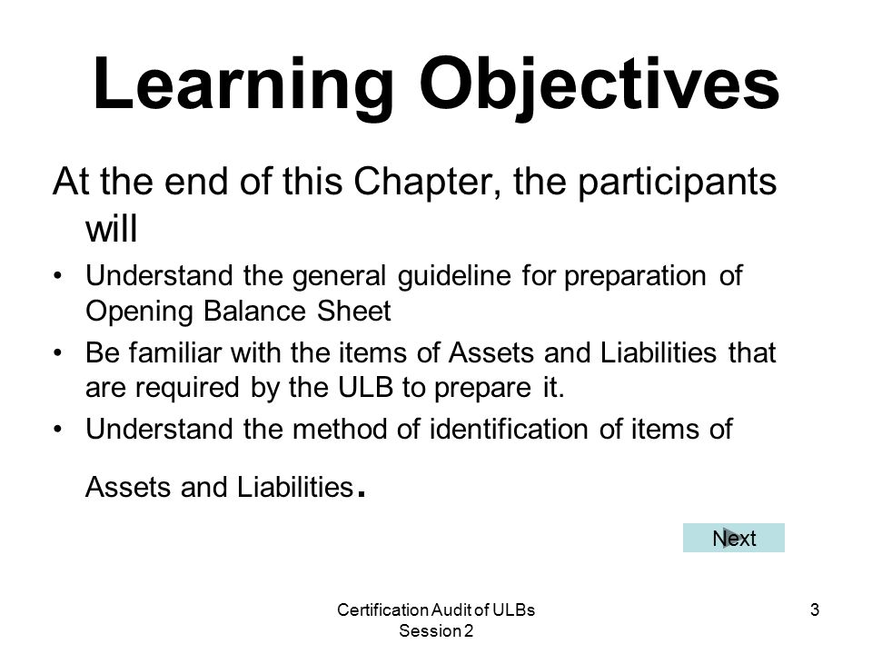 Certification Audit of ULBs Session 2 3 Learning Objectives At the end of this Chapter, the participants will Understand the general guideline for preparation of Opening Balance Sheet Be familiar with the items of Assets and Liabilities that are required by the ULB to prepare it.