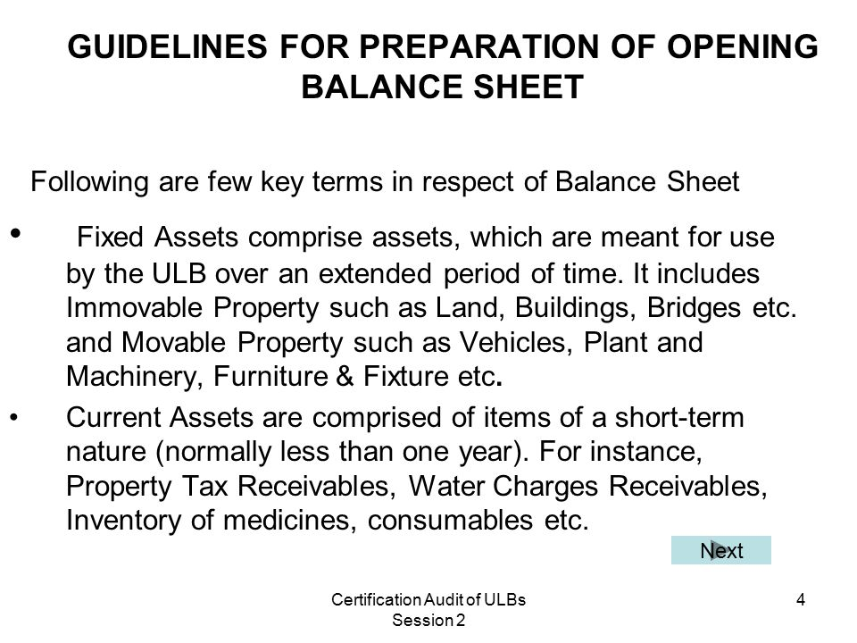 Certification Audit of ULBs Session 2 4 GUIDELINES FOR PREPARATION OF OPENING BALANCE SHEET Following are few key terms in respect of Balance Sheet Fixed Assets comprise assets, which are meant for use by the ULB over an extended period of time.
