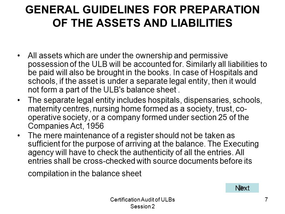 Certification Audit of ULBs Session 2 7 GENERAL GUIDELINES FOR PREPARATION OF THE ASSETS AND LIABILITIES All assets which are under the ownership and permissive possession of the ULB will be accounted for.