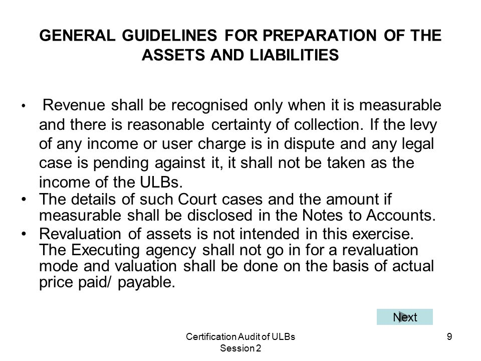 Certification Audit of ULBs Session 2 9 GENERAL GUIDELINES FOR PREPARATION OF THE ASSETS AND LIABILITIES Revenue shall be recognised only when it is measurable and there is reasonable certainty of collection.
