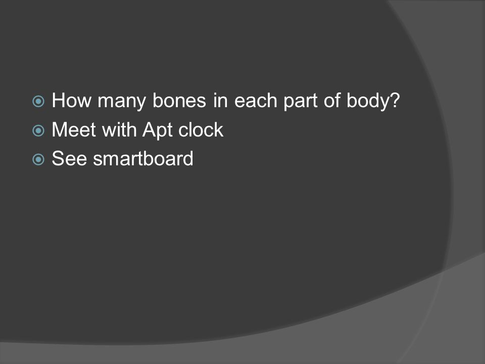  How many bones in each part of body?  Meet with Apt clock  See smartboard