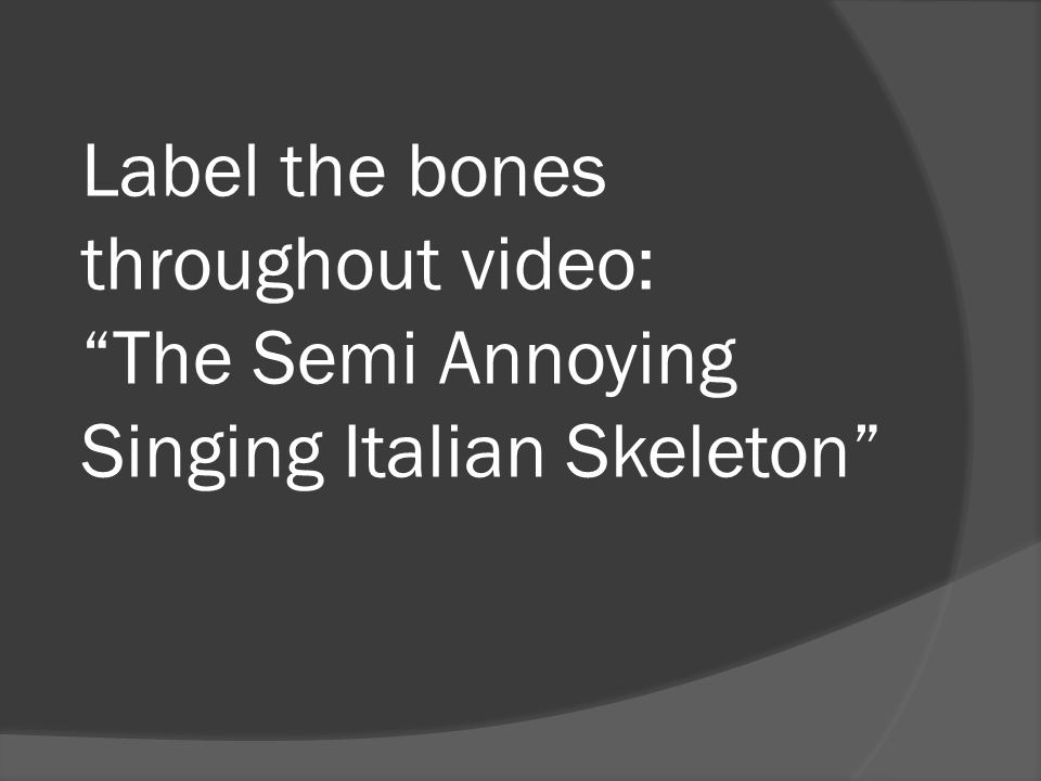 Label the bones throughout video: The Semi Annoying Singing Italian Skeleton