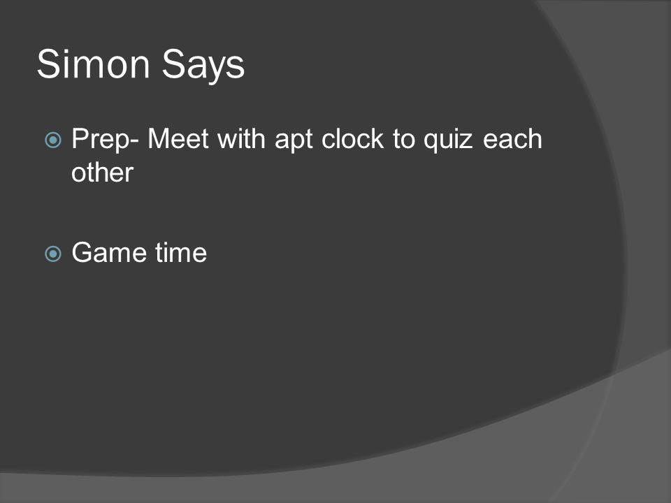 Simon Says  Prep- Meet with apt clock to quiz each other  Game time