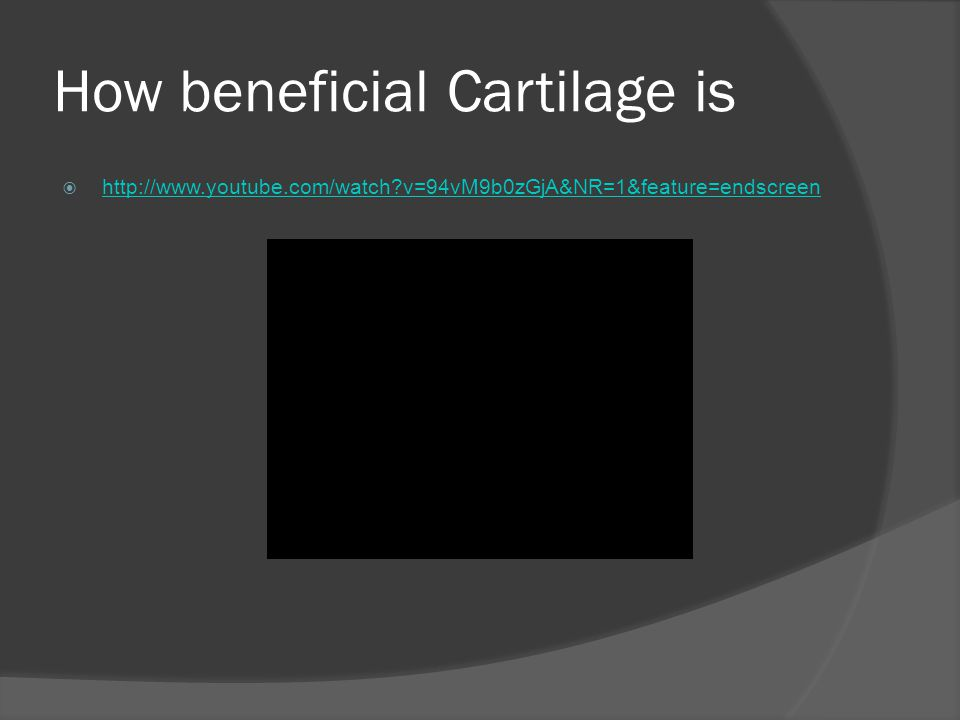 How beneficial Cartilage is  http://www.youtube.com/watch?v=94vM9b0zGjA&NR=1&feature=endscreen http://www.youtube.com/watch?v=94vM9b0zGjA&NR=1&featur