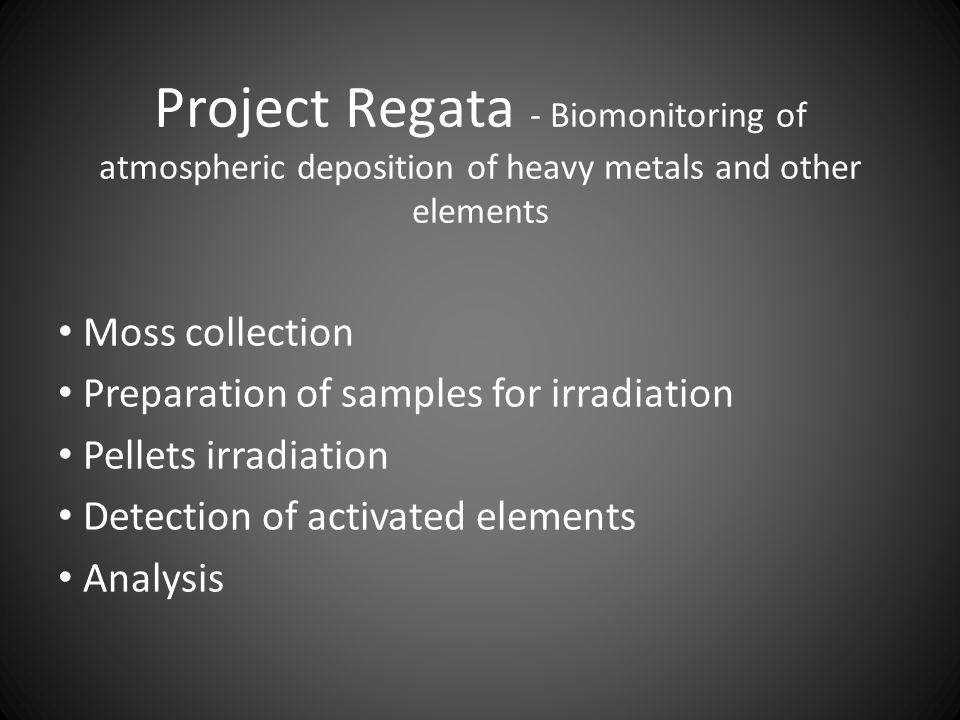 Project Regata - Biomonitoring of atmospheric deposition of heavy metals and other elements Moss collection Preparation of samples for irradiation Pellets irradiation Detection of activated elements Analysis