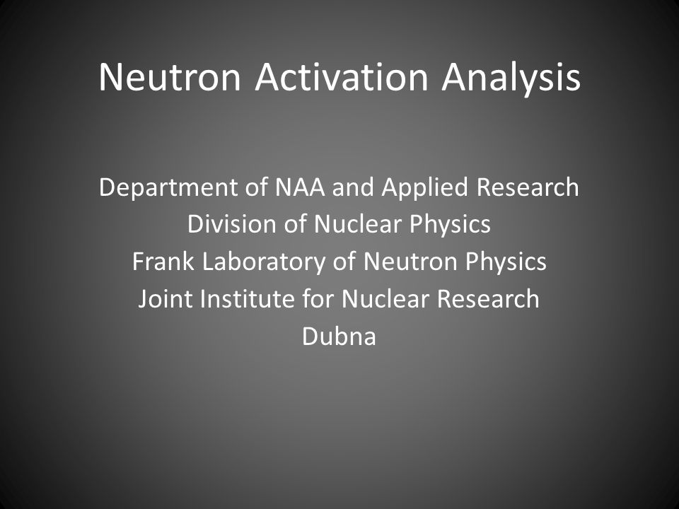 Neutron Activation Analysis Department of NAA and Applied Research Division of Nuclear Physics Frank Laboratory of Neutron Physics Joint Institute for Nuclear Research Dubna