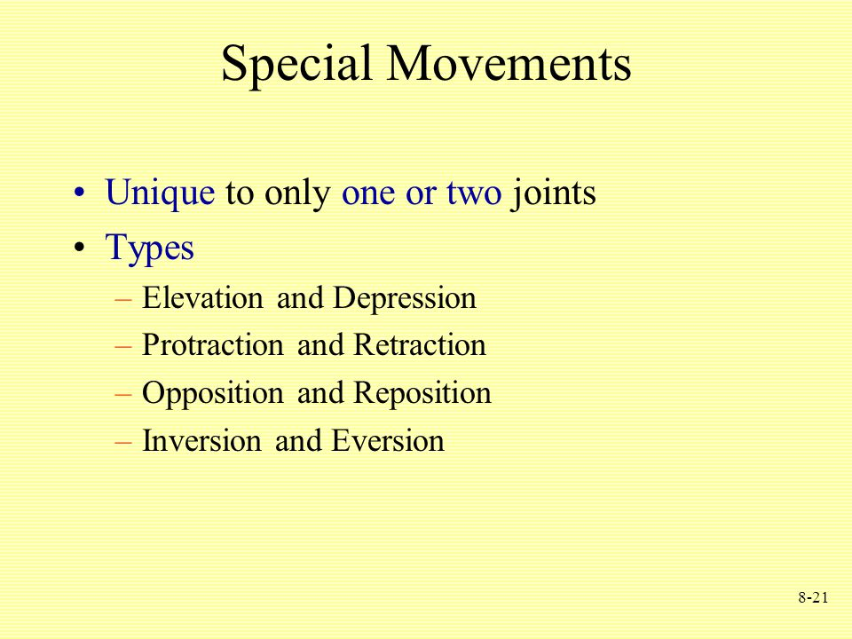 8-21 Special Movements Unique to only one or two joints Types –Elevation and Depression –Protraction and Retraction –Opposition and Reposition –Inversion and Eversion