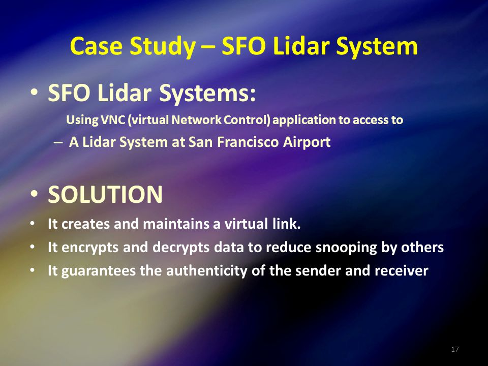 17 Case Study – SFO Lidar System SFO Lidar Systems: Using VNC (virtual Network Control) application to access to – A Lidar System at San Francisco Airport SOLUTION It creates and maintains a virtual link.