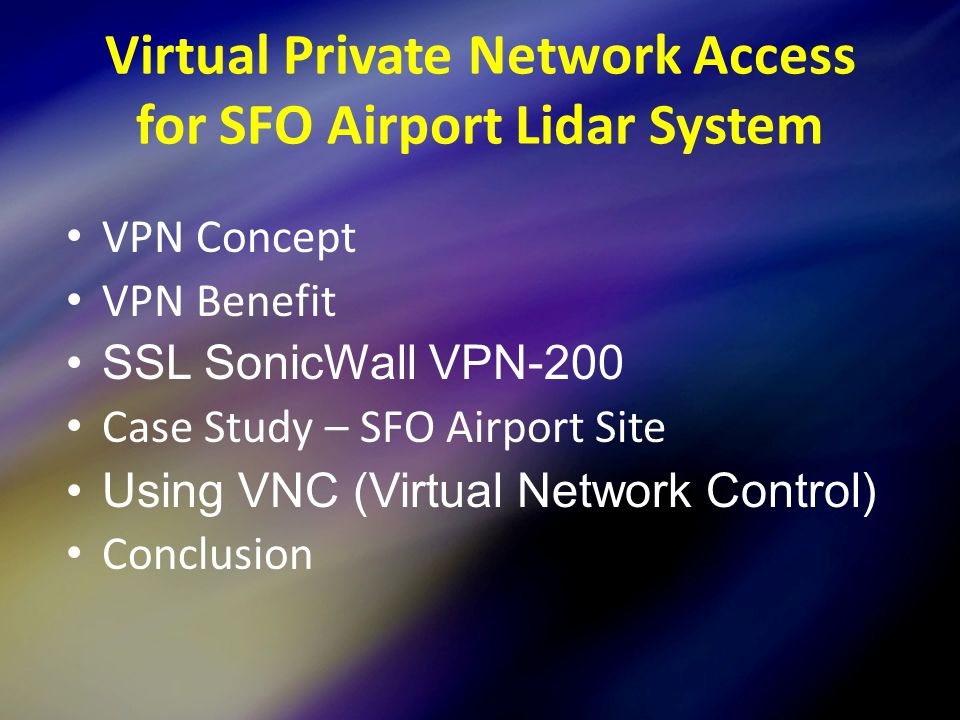 VPN Concept VPN Benefit SSL SonicWall VPN-200 Case Study – SFO Airport Site Using VNC (Virtual Network Control) Conclusion Virtual Private Network Access for SFO Airport Lidar System