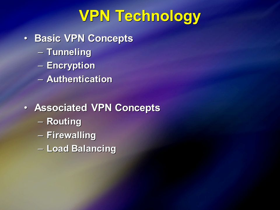 7 Basic VPN Concepts –Tunneling –Encryption –Authentication Associated VPN Concepts –Routing –Firewalling –Load Balancing Basic VPN Concepts –Tunneling –Encryption –Authentication Associated VPN Concepts –Routing –Firewalling –Load Balancing