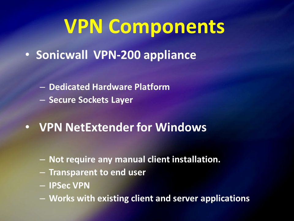 9 VPN Components Sonicwall VPN-200 appliance – Dedicated Hardware Platform – Secure Sockets Layer VPN NetExtender for Windows – Not require any manual client installation.