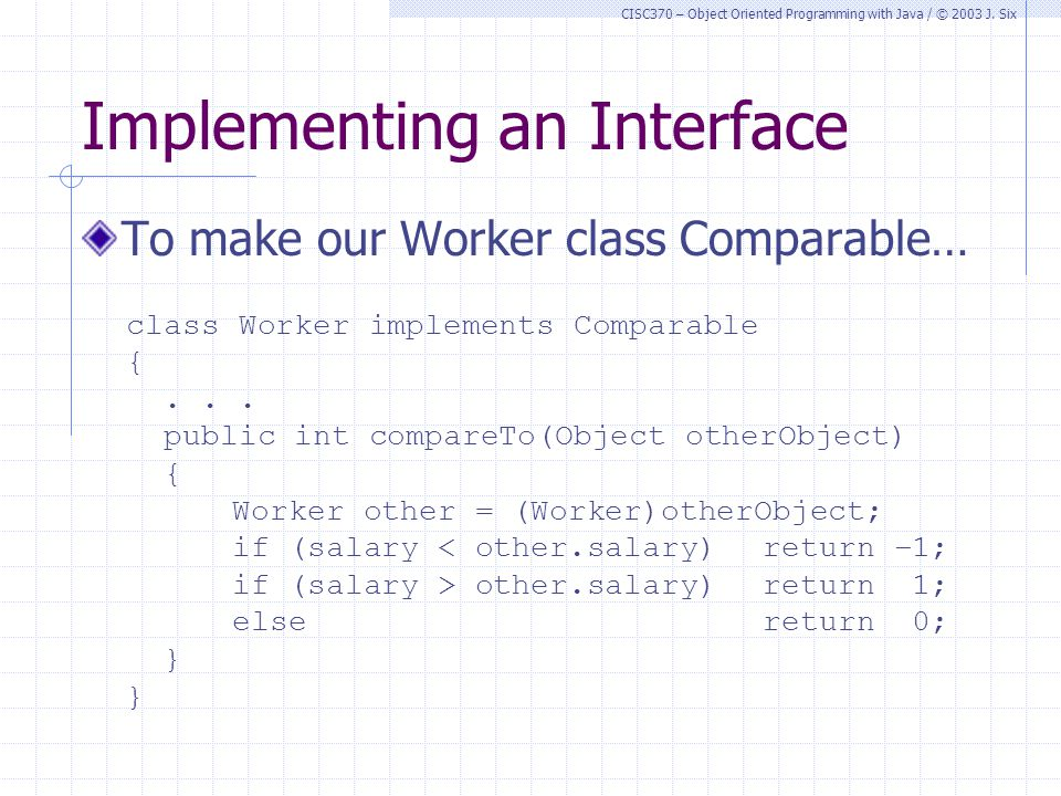 CISC370 – Object Oriented Programming with Java / © 2003 J. Six Implementing an Interface To make our Worker class Comparable… class Worker implements