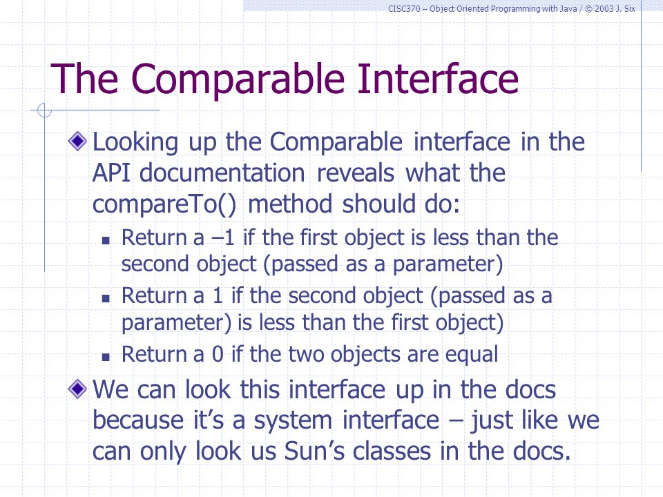CISC370 – Object Oriented Programming with Java / © 2003 J. Six The Comparable Interface Looking up the Comparable interface in the API documentation