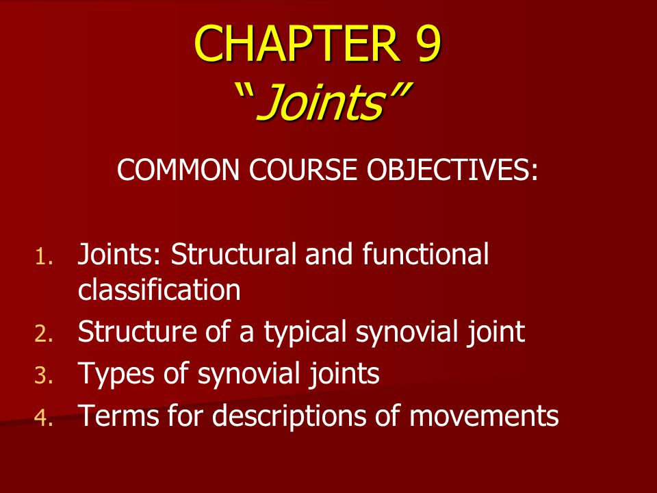 "CHAPTER 9 ""Joints"" COMMON COURSE OBJECTIVES: 1. 1. Joints: Structural and functional classification 2. 2. Structure of a typical synovial joint 3. 3."