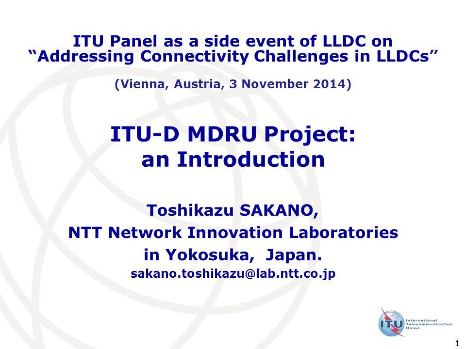 ITU-D MDRU Project: an Introduction Toshikazu SAKANO, NTT Network Innovation Laboratories in Yokosuka, Japan.