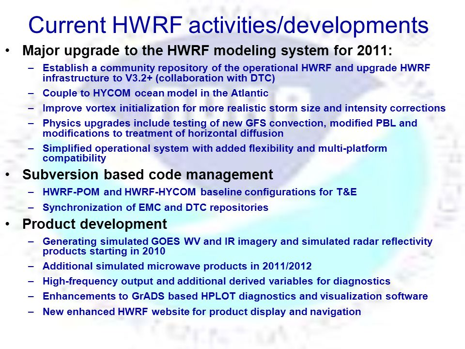 WRF V3.2 WRF V3.1.1 WRF V3.1 WRF V3.0 WRF V2.2 WRF V2.1 WRF V2 05/2004 07/2009 04/2010 08/2005 12/2006 04/2008 04/2009 FY2011 Operational HWRF Configuration HWRF operational configuration (2011) Extensive Testing (pre implementation) WRF Repository (hosted by DTC) HWRF 2007 HWRF 2007 HWRF 2008 HWRF 2008 HWRF 2009 HWRF 2009 HWRF 2010 HWRF 2010 WRF V3.2+ 02/2011 upgrades 2011 upgrades 2011 Modified vortex initialization (storm size correction and balanced vortex) Coupling to HYCOM in the Atlantic New GFS Deep/Shallow Convection Modified PBL, Radiation, Microphysics Modified horizontal diffusion Modified vortex initialization (storm size correction and balanced vortex) Coupling to HYCOM in the Atlantic New GFS Deep/Shallow Convection Modified PBL, Radiation, Microphysics Modified horizontal diffusion Extensive Testing (individual upgrades) Regional Hurricane Model Development at EMC 9