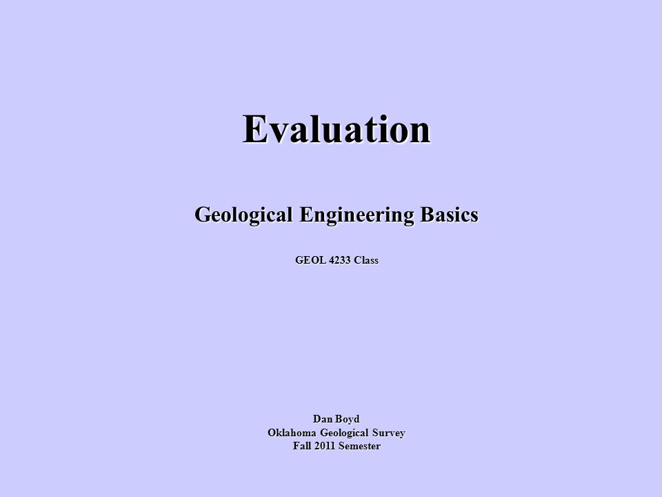 Evaluation Geological Engineering Basics GEOL 4233 Class Dan Boyd Oklahoma Geological Survey Fall 2011 Semester