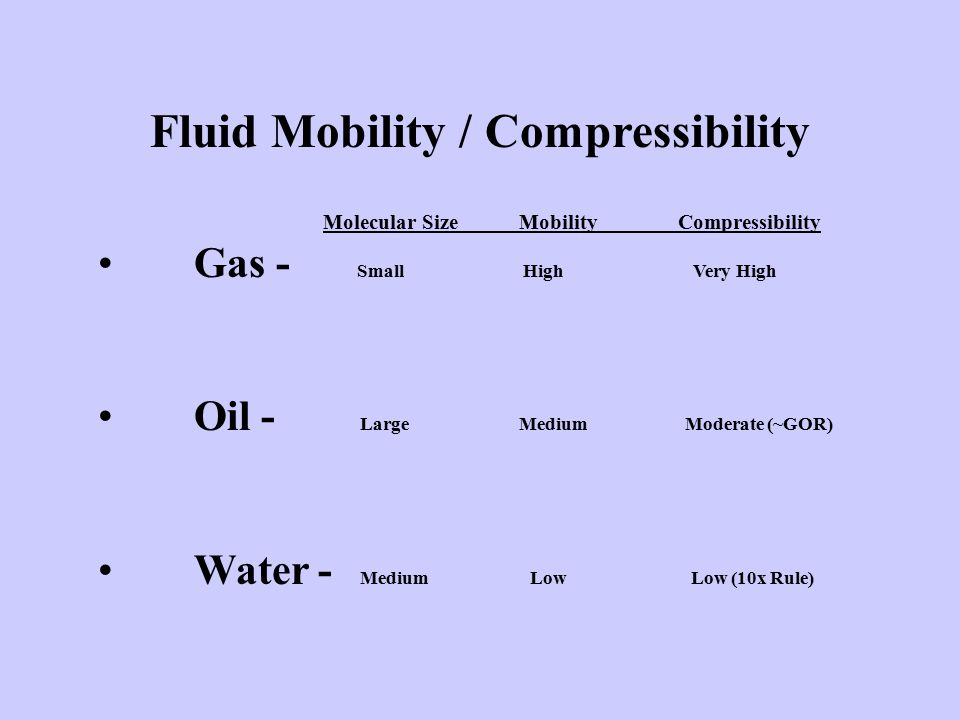 Fluid Mobility / Compressibility Molecular Size Mobility Compressibility Gas - Small High Very High Oil - Large Medium Moderate (~GOR) Water - Medium Low Low (10x Rule)