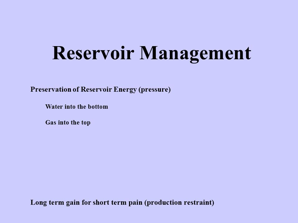 Reservoir Management Preservation of Reservoir Energy (pressure) Water into the bottom Gas into the top Long term gain for short term pain (production restraint)
