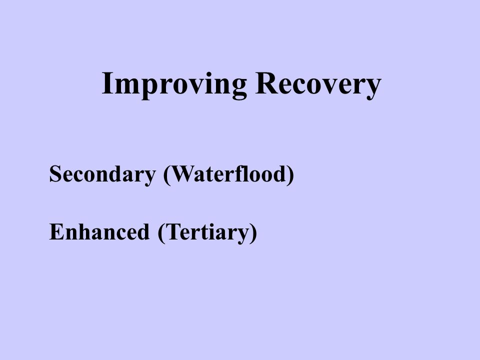 Improving Recovery Secondary (Waterflood) Enhanced (Tertiary)