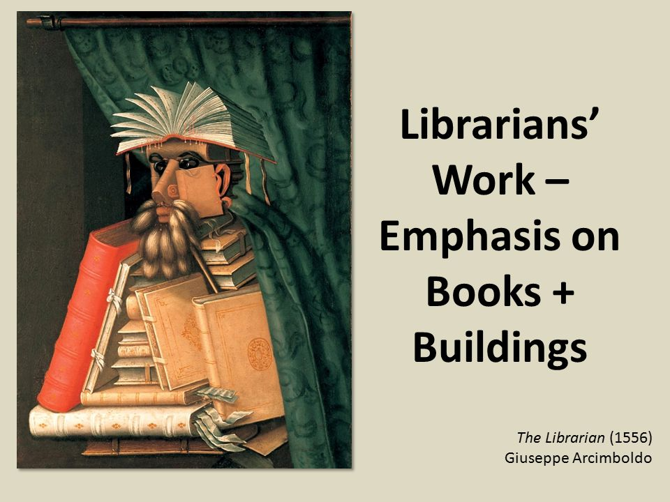 Librarians' Work – Emphasis on Books + Buildings The Librarian (1556) Giuseppe Arcimboldo