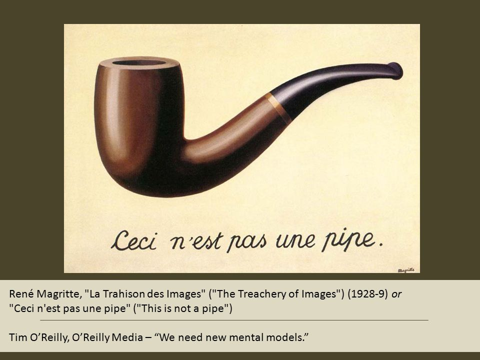 René Magritte, La Trahison des Images ( The Treachery of Images ) (1928-9) or Ceci n est pas une pipe ( This is not a pipe ) Tim O'Reilly, O'Reilly Media – We need new mental models.