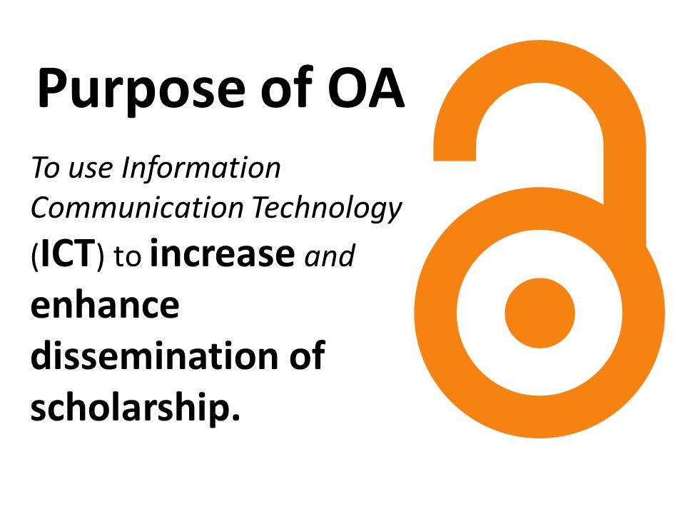 Purpose of OA To use Information Communication Technology ( ICT ) to increase and enhance dissemination of scholarship.