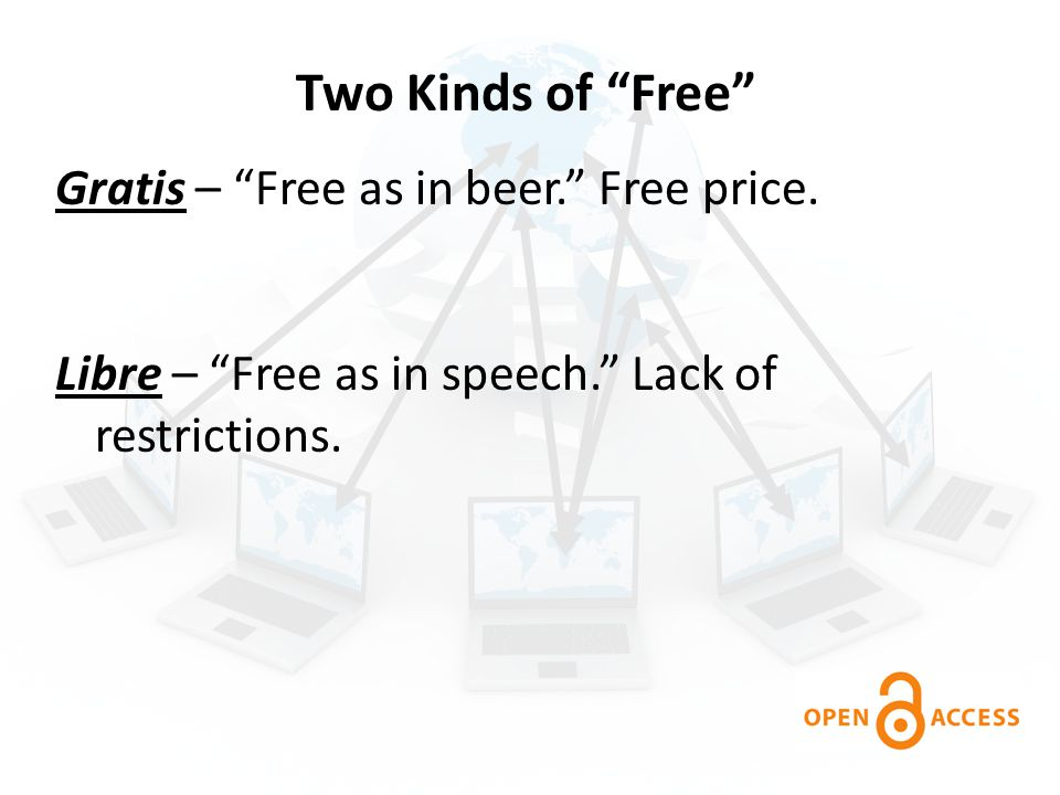 """Two Kinds of """"Free"""" Gratis – """"Free as in beer."""" Free price. Libre – """"Free as in speech."""" Lack of restrictions."""