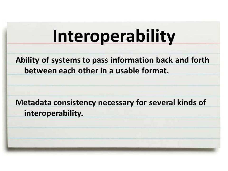 Interoperability Ability of systems to pass information back and forth between each other in a usable format.