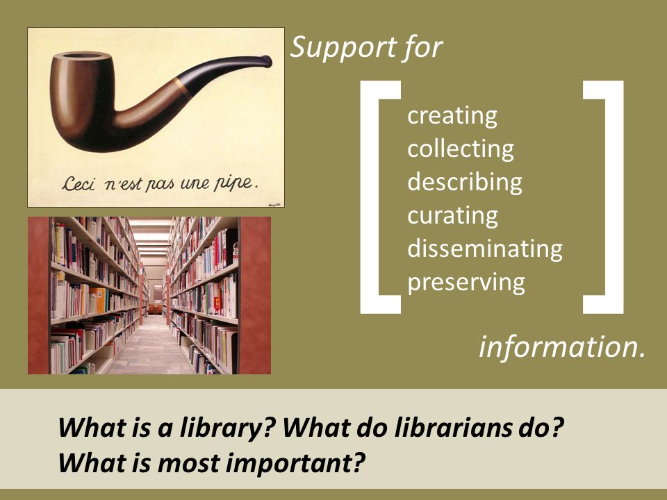 creating collecting describing curating disseminating preserving [ ] Support for information. What is a library? What do librarians do? What is most i