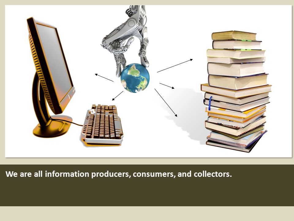 We are all information producers, consumers, and collectors.