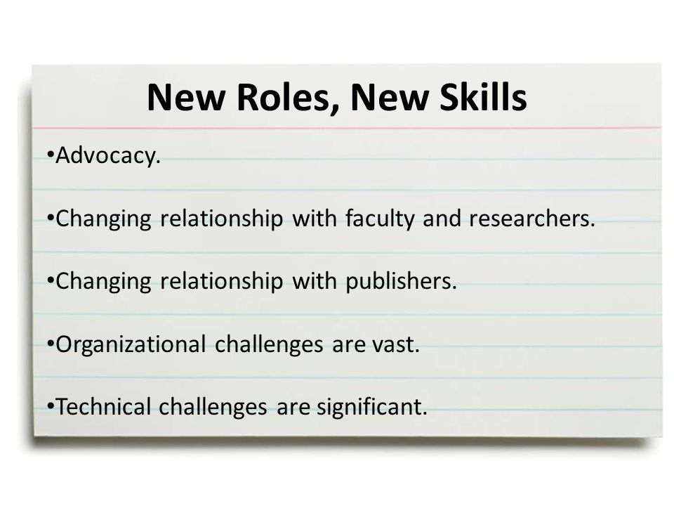 New Roles, New Skills Advocacy. Changing relationship with faculty and researchers.