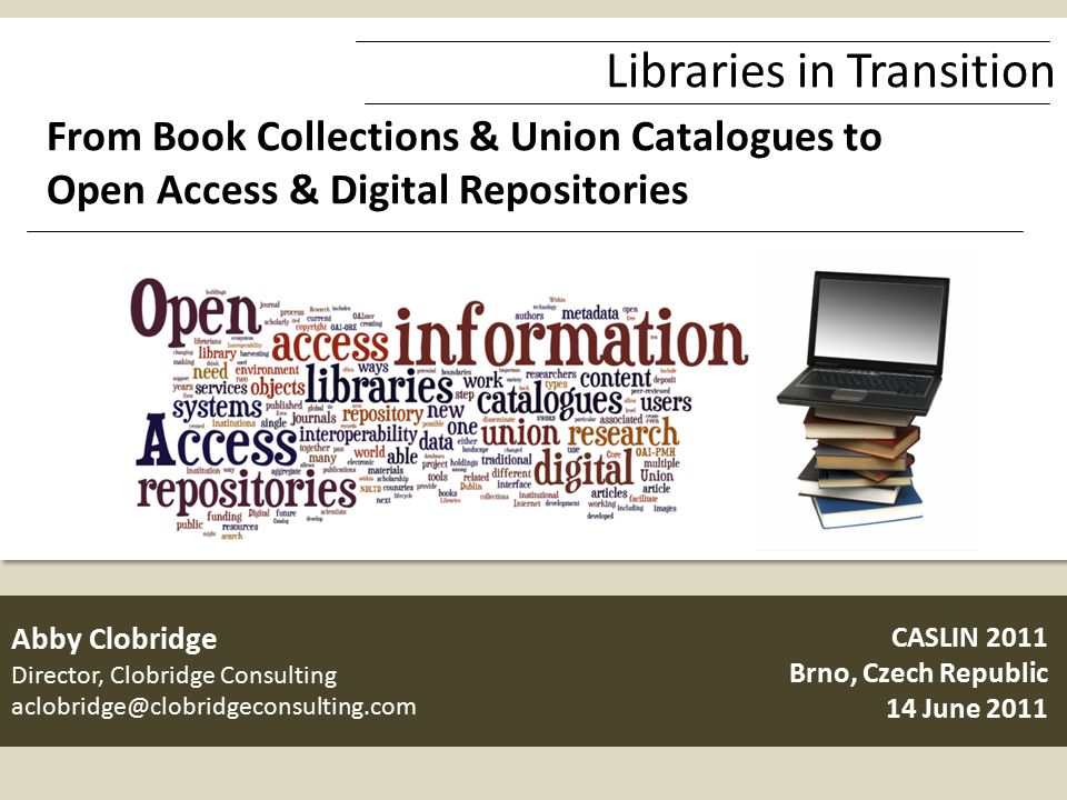 Libraries in Transition From Book Collections & Union Catalogues to Open Access & Digital Repositories CASLIN 2011 Brno, Czech Republic 14 June 2011 Abby Clobridge Director, Clobridge Consulting aclobridge@clobridgeconsulting.com