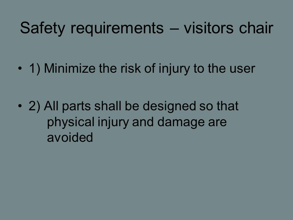 Safety requirements – visitors chair 1) Minimize the risk of injury to the user 2) All parts shall be designed so that physical injury and damage are avoided