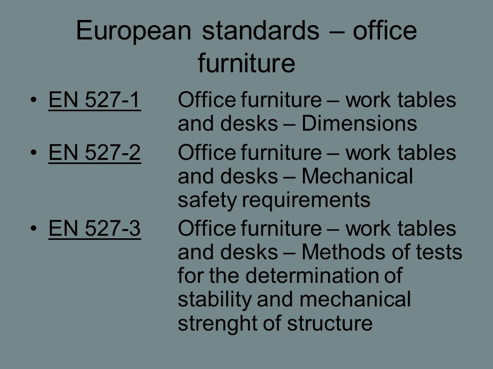 European standards – office furniture EN 527-1Office furniture – work tables and desks – Dimensions EN 527-2Office furniture – work tables and desks – Mechanical safety requirements EN 527-3Office furniture – work tables and desks – Methods of tests for the determination of stability and mechanical strenght of structure
