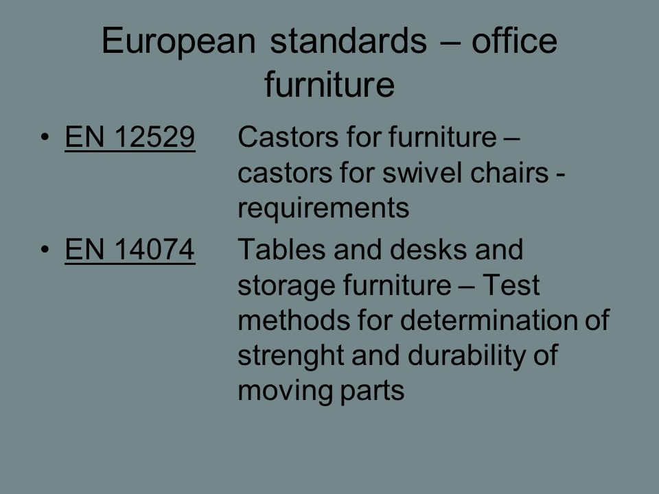 European standards – office furniture EN 12529Castors for furniture – castors for swivel chairs - requirements EN 14074Tables and desks and storage furniture – Test methods for determination of strenght and durability of moving parts