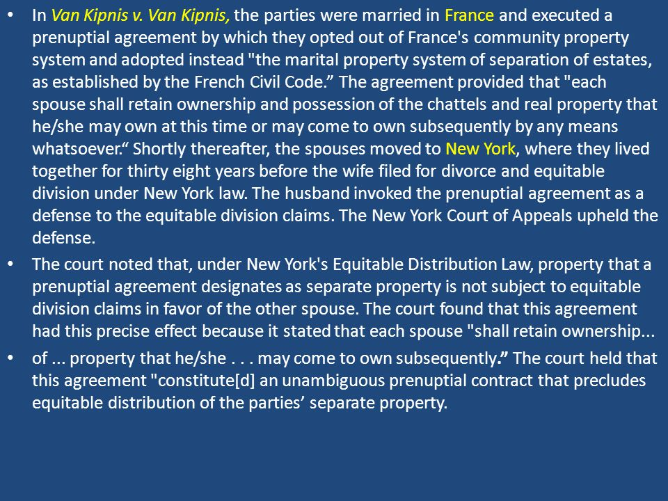 In Van Kipnis v. Van Kipnis, the parties were married in France and executed a prenuptial agreement by which they opted out of France's community prop