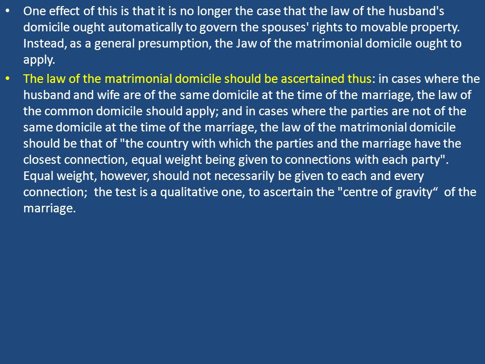 One effect of this is that it is no longer the case that the law of the husband s domicile ought automatically to govern the spouses rights to movable property.
