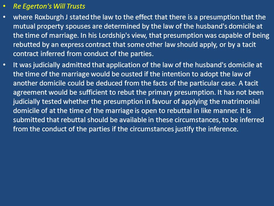 Re Egerton s Will Trusts where Roxburgh J stated the law to the effect that there is a presumption that the mutual property spouses are determined by the law of the husband s domicile at the time of marriage.
