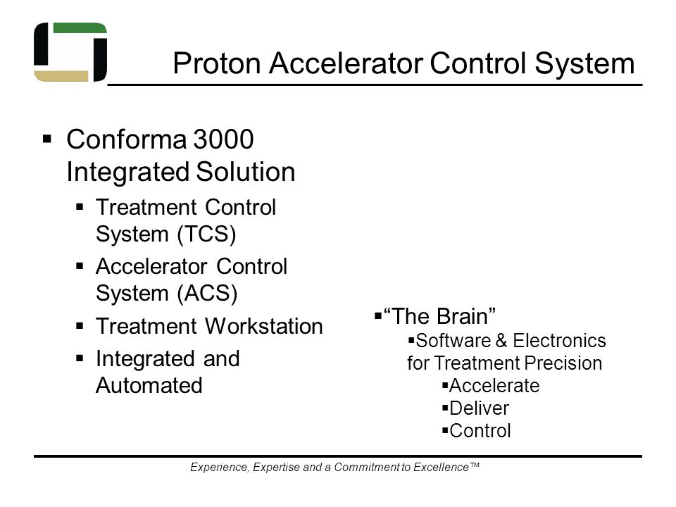 Experience, Expertise and a Commitment to Excellence™ Proton Accelerator Control System  Conforma 3000 Integrated Solution  Treatment Control System (TCS)  Accelerator Control System (ACS)  Treatment Workstation  Integrated and Automated  The Brain  Software & Electronics for Treatment Precision  Accelerate  Deliver  Control